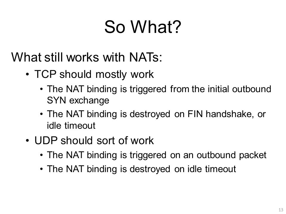 So What? What still works with NATs: TCP should mostly work The NAT binding is triggered from the initial outbound SYN exchange The NAT binding is des