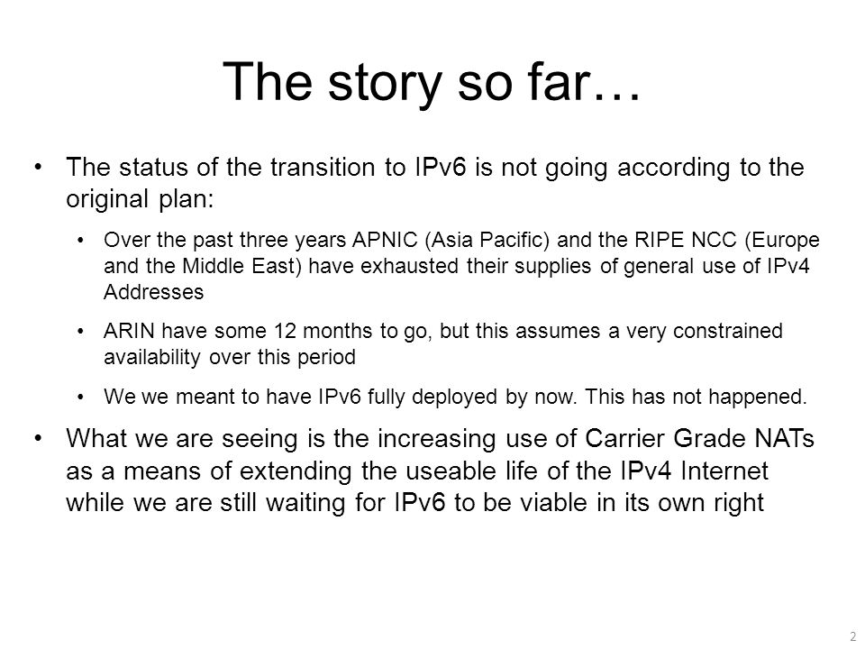 The story so far… The status of the transition to IPv6 is not going according to the original plan: Over the past three years APNIC (Asia Pacific) and the RIPE NCC (Europe and the Middle East) have exhausted their supplies of general use of IPv4 Addresses ARIN have some 12 months to go, but this assumes a very constrained availability over this period We we meant to have IPv6 fully deployed by now.