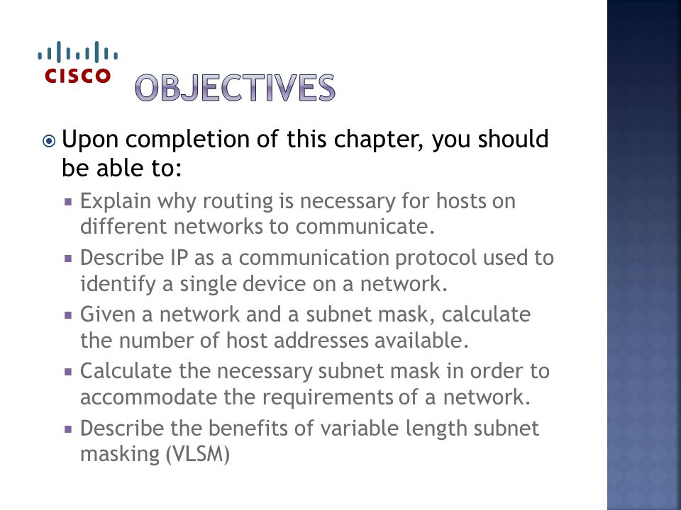  Upon completion of this chapter, you should be able to:  Explain why routing is necessary for hosts on different networks to communicate.
