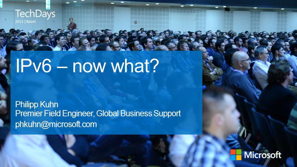 | Basel IPv6 – now what? Philipp Kuhn Premier Field Engineer, Global Business Support phkuhn@microsoft.com