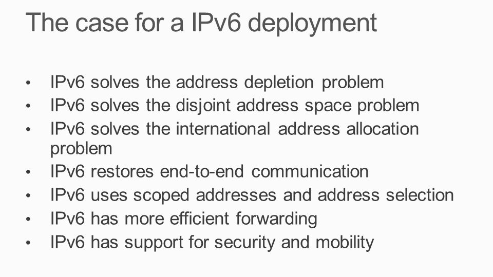 The case for a IPv6 deployment IPv6 solves the address depletion problem IPv6 solves the disjoint address space problem IPv6 solves the international address allocation problem IPv6 restores end-to-end communication IPv6 uses scoped addresses and address selection IPv6 has more efficient forwarding IPv6 has support for security and mobility