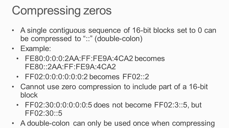 Compressing zeros A single contiguous sequence of 16-bit blocks set to 0 can be compressed to :: (double-colon) Example: FE80:0:0:0:2AA:FF:FE9A:4CA2 becomes FE80::2AA:FF:FE9A:4CA2 FF02:0:0:0:0:0:0:2 becomes FF02::2 Cannot use zero compression to include part of a 16-bit block FF02:30:0:0:0:0:0:5 does not become FF02:3::5, but FF02:30::5 A double-colon can only be used once when compressing an address.