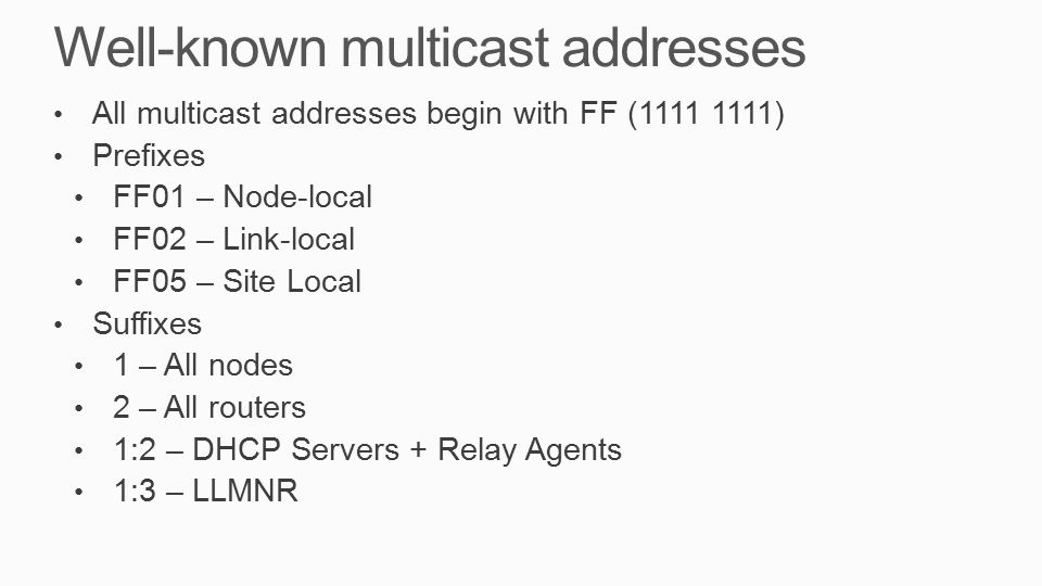 Well-known multicast addresses All multicast addresses begin with FF (1111 1111) Prefixes FF01 – Node-local FF02 – Link-local FF05 – Site Local Suffixes 1 – All nodes 2 – All routers 1:2 – DHCP Servers + Relay Agents 1:3 – LLMNR