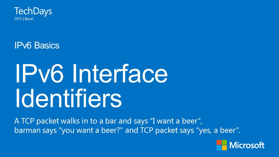 | Basel IPv6 Interface Identifiers IPv6 Basics A TCP packet walks in to a bar and says I want a beer , barman says you want a beer? and TCP packet says yes, a beer .