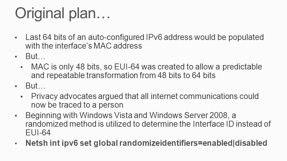 Original plan… Last 64 bits of an auto-configured IPv6 address would be populated with the interface's MAC address But… MAC is only 48 bits, so EUI-64 was created to allow a predictable and repeatable transformation from 48 bits to 64 bits But… Privacy advocates argued that all internet communications could now be traced to a person Beginning with Windows Vista and Windows Server 2008, a randomized method is utilized to determine the Interface ID instead of EUI-64 Netsh int ipv6 set global randomizeidentifiers=enabled|disabled