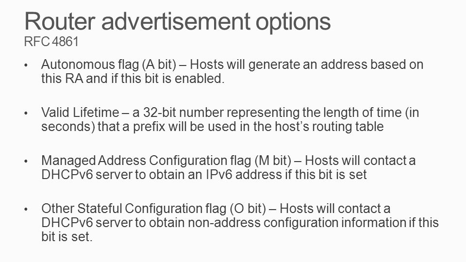 Router advertisement options RFC 4861 Autonomous flag (A bit) – Hosts will generate an address based on this RA and if this bit is enabled. Valid Life