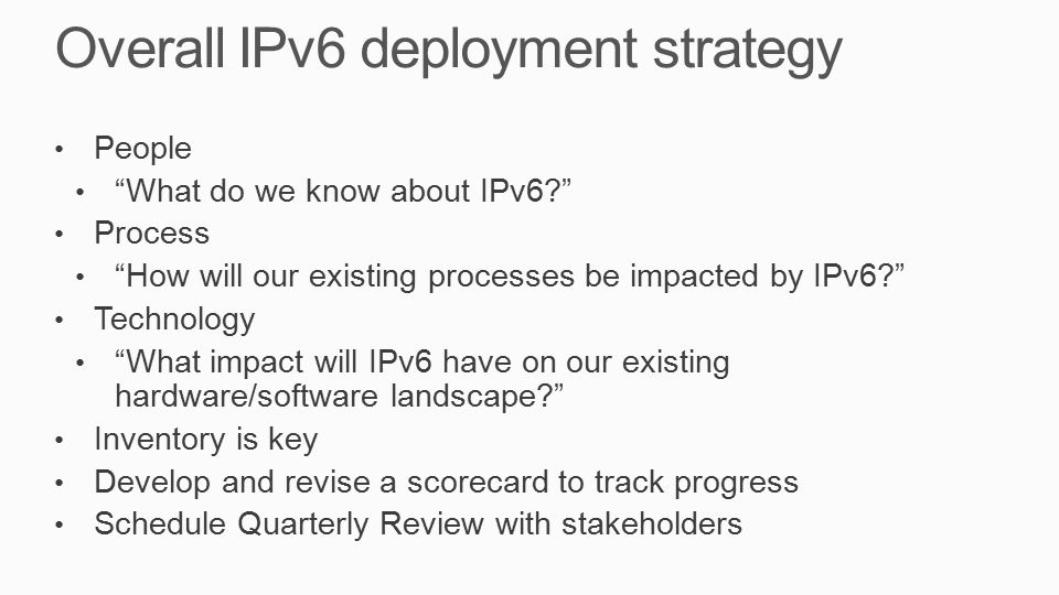 Overall IPv6 deployment strategy People What do we know about IPv6? Process How will our existing processes be impacted by IPv6? Technology What impact will IPv6 have on our existing hardware/software landscape? Inventory is key Develop and revise a scorecard to track progress Schedule Quarterly Review with stakeholders