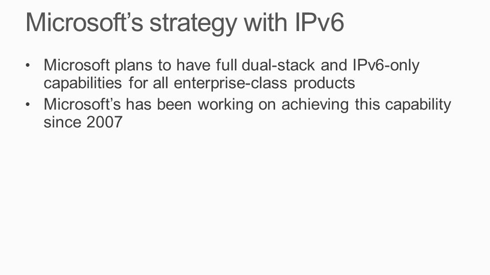 Microsoft's strategy with IPv6 Microsoft plans to have full dual-stack and IPv6-only capabilities for all enterprise-class products Microsoft's has been working on achieving this capability since 2007