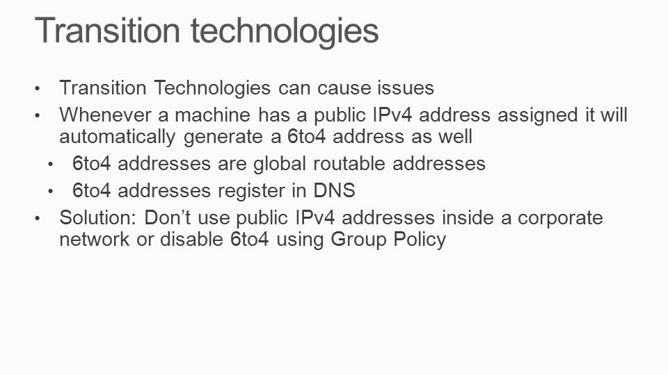Transition technologies Transition Technologies can cause issues Whenever a machine has a public IPv4 address assigned it will automatically generate a 6to4 address as well 6to4 addresses are global routable addresses 6to4 addresses register in DNS Solution: Don't use public IPv4 addresses inside a corporate network or disable 6to4 using Group Policy