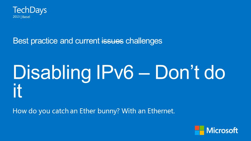 | Basel Disabling IPv6 – Don't do it Best practice and current issues challenges How do you catch an Ether bunny.