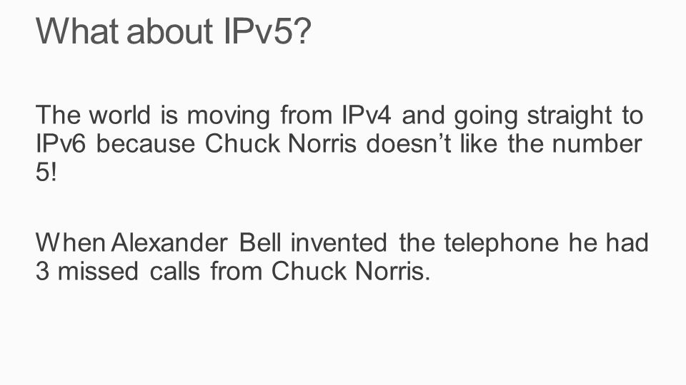 What about IPv5? The world is moving from IPv4 and going straight to IPv6 because Chuck Norris doesn't like the number 5! When Alexander Bell invented