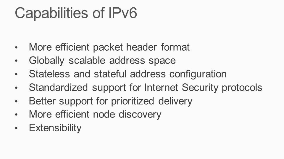 Capabilities of IPv6 More efficient packet header format Globally scalable address space Stateless and stateful address configuration Standardized sup