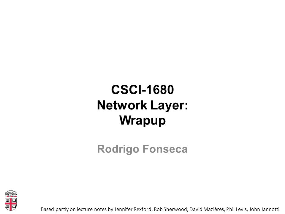 CSCI-1680 Network Layer: Wrapup Based partly on lecture notes by Jennifer Rexford, Rob Sherwood, David Mazières, Phil Levis, John Jannotti Rodrigo Fon