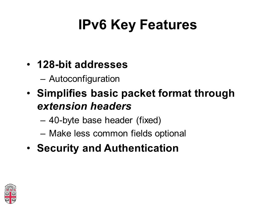 IPv6 Key Features 128-bit addresses –Autoconfiguration Simplifies basic packet format through extension headers –40-byte base header (fixed) –Make les
