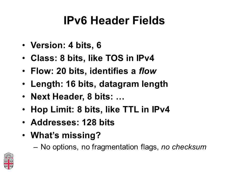IPv6 Header Fields Version: 4 bits, 6 Class: 8 bits, like TOS in IPv4 Flow: 20 bits, identifies a flow Length: 16 bits, datagram length Next Header, 8 bits: … Hop Limit: 8 bits, like TTL in IPv4 Addresses: 128 bits What's missing.