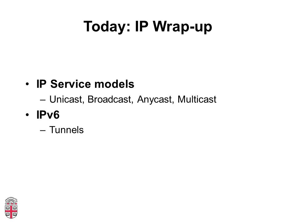 Today: IP Wrap-up IP Service models –Unicast, Broadcast, Anycast, Multicast IPv6 –Tunnels