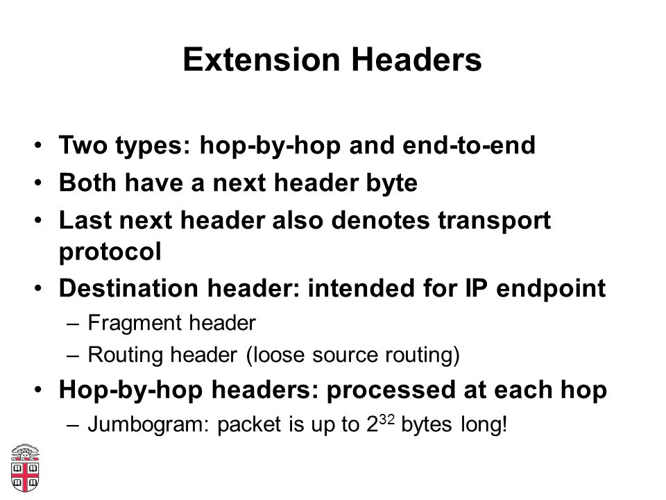Extension Headers Two types: hop-by-hop and end-to-end Both have a next header byte Last next header also denotes transport protocol Destination header: intended for IP endpoint –Fragment header –Routing header (loose source routing) Hop-by-hop headers: processed at each hop –Jumbogram: packet is up to 2 32 bytes long!