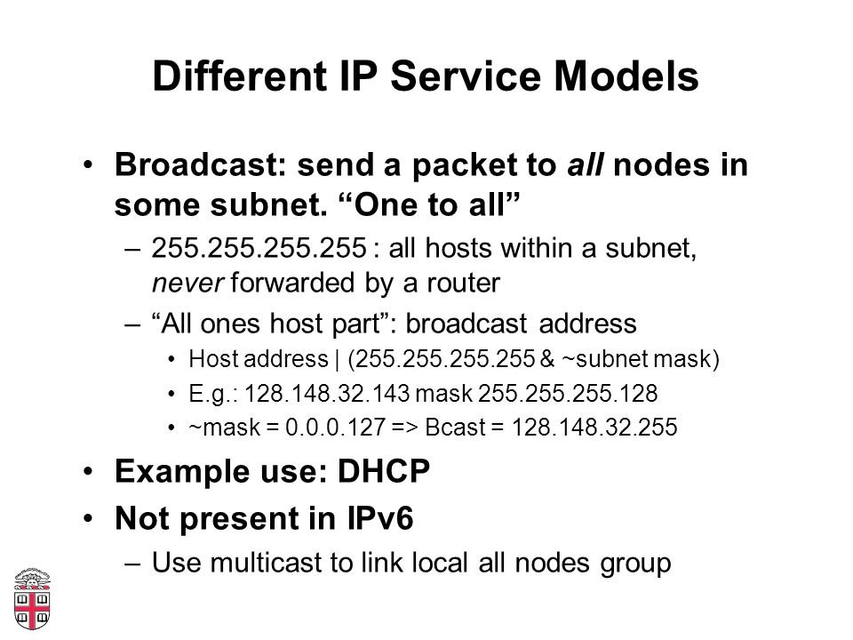 "Different IP Service Models Broadcast: send a packet to all nodes in some subnet. ""One to all"" –255.255.255.255 : all hosts within a subnet, never for"