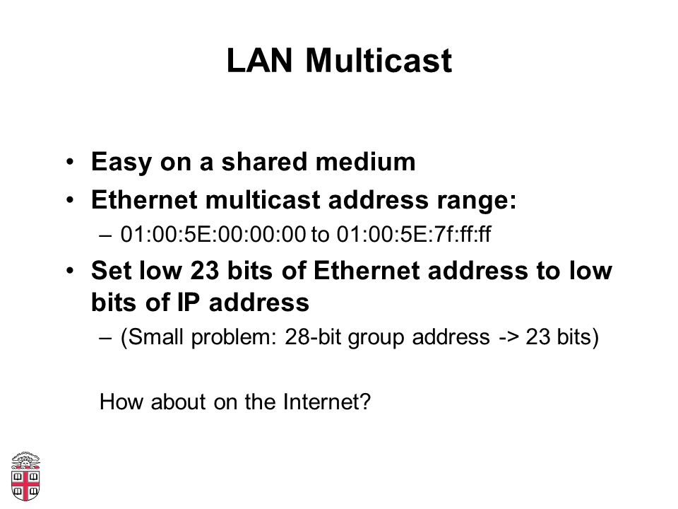 LAN Multicast Easy on a shared medium Ethernet multicast address range: –01:00:5E:00:00:00 to 01:00:5E:7f:ff:ff Set low 23 bits of Ethernet address to low bits of IP address –(Small problem: 28-bit group address -> 23 bits) How about on the Internet?