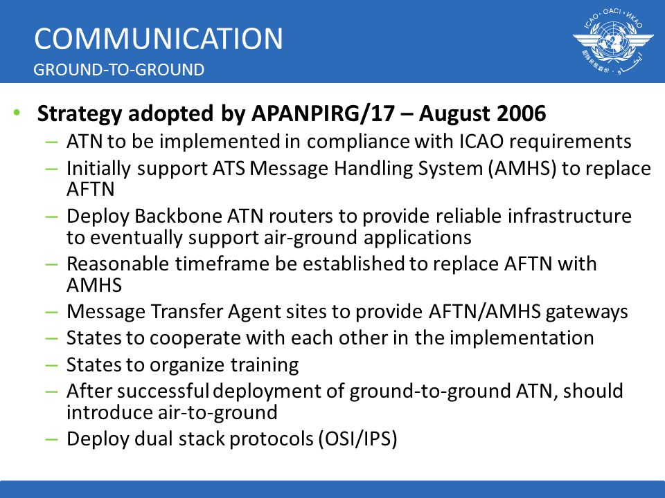 ATN OVER OSI AND ATN OVER IPS Conclusion 19/20 – Adoption of ATN over IPS in addition to ATN over OSI That, considering the inclusion of ATN over IPS SARPs in ICAO Annex 10, Volume 3 and to support global harmonization of ATN implementation, States hosting BBIS be urged to implement ATN over IPS in addition to ATN over OSI and complete this implementation of Dual Stack ATN (ATN/OSI and ATN/IPS) by 2011.