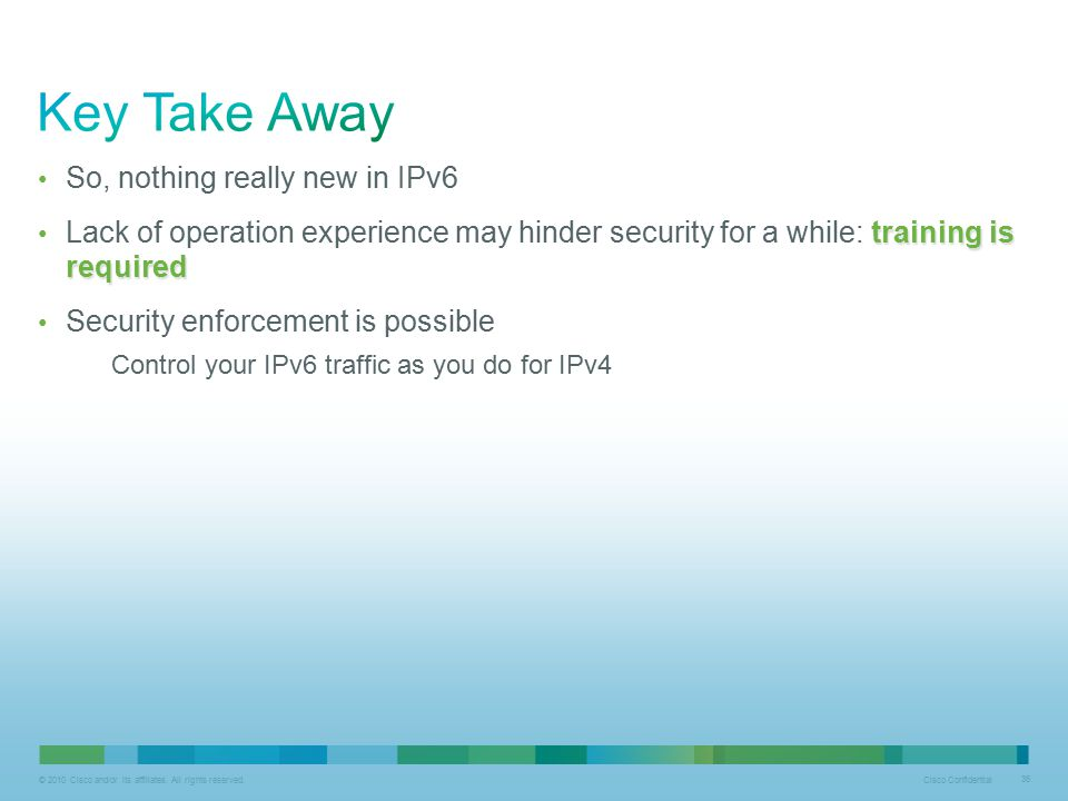 © 2010 Cisco and/or its affiliates. All rights reserved. Cisco Confidential 36 So, nothing really new in IPv6 training is required Lack of operation e