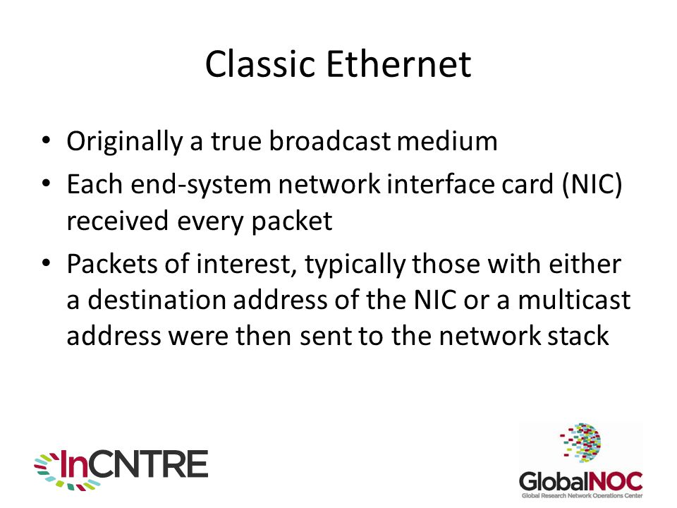 Classic Ethernet Originally a true broadcast medium Each end-system network interface card (NIC) received every packet Packets of interest, typically