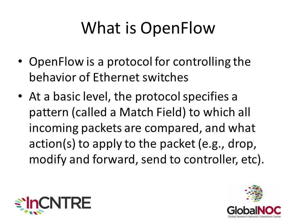 What is OpenFlow OpenFlow is a protocol for controlling the behavior of Ethernet switches At a basic level, the protocol specifies a pattern (called a Match Field) to which all incoming packets are compared, and what action(s) to apply to the packet (e.g., drop, modify and forward, send to controller, etc).