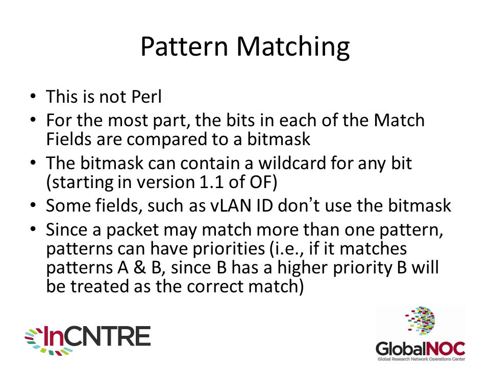 Pattern Matching This is not Perl For the most part, the bits in each of the Match Fields are compared to a bitmask The bitmask can contain a wildcard