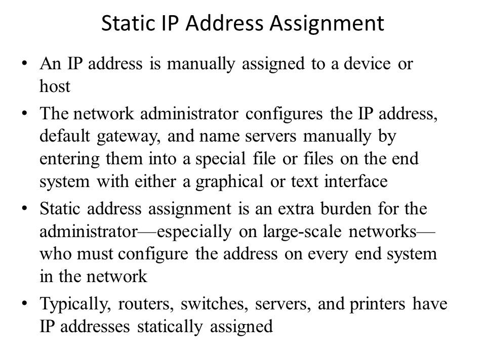 Static IP Address Assignment An IP address is manually assigned to a device or host The network administrator configures the IP address, default gateway, and name servers manually by entering them into a special file or files on the end system with either a graphical or text interface Static address assignment is an extra burden for the administrator—especially on large-scale networks— who must configure the address on every end system in the network Typically, routers, switches, servers, and printers have IP addresses statically assigned