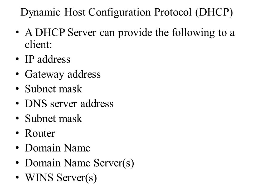 Dynamic Host Configuration Protocol (DHCP) A DHCP Server can provide the following to a client: IP address Gateway address Subnet mask DNS server address Subnet mask Router Domain Name Domain Name Server(s) WINS Server(s)