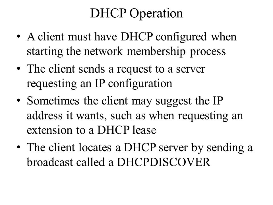 DHCP Operation A client must have DHCP configured when starting the network membership process The client sends a request to a server requesting an IP configuration Sometimes the client may suggest the IP address it wants, such as when requesting an extension to a DHCP lease The client locates a DHCP server by sending a broadcast called a DHCPDISCOVER