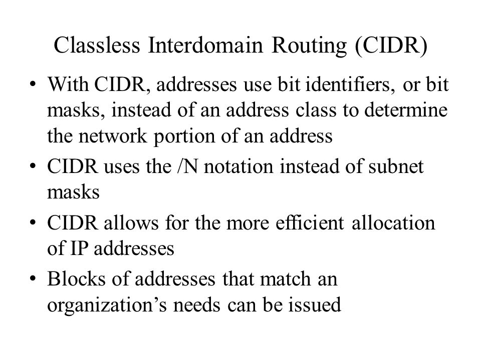 Classless Interdomain Routing (CIDR) With CIDR, addresses use bit identifiers, or bit masks, instead of an address class to determine the network portion of an address CIDR uses the /N notation instead of subnet masks CIDR allows for the more efficient allocation of IP addresses Blocks of addresses that match an organization's needs can be issued
