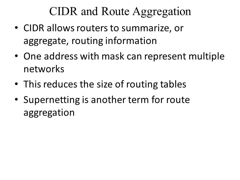 CIDR and Route Aggregation CIDR allows routers to summarize, or aggregate, routing information One address with mask can represent multiple networks This reduces the size of routing tables Supernetting is another term for route aggregation