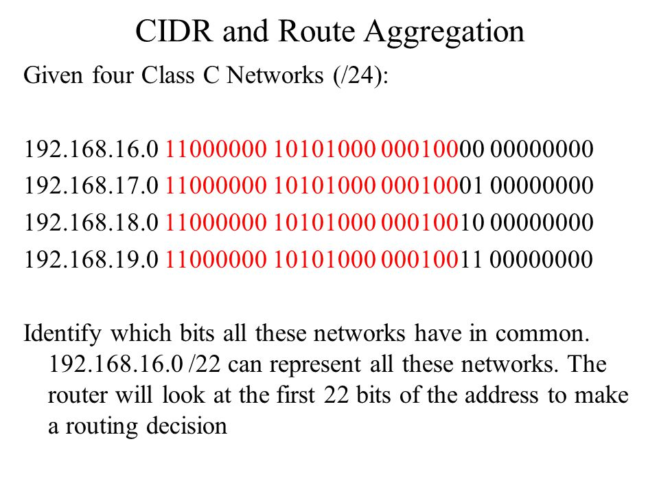 CIDR and Route Aggregation Given four Class C Networks (/24): 192.168.16.0 11000000 10101000 00010000 00000000 192.168.17.0 11000000 10101000 00010001 00000000 192.168.18.0 11000000 10101000 00010010 00000000 192.168.19.0 11000000 10101000 00010011 00000000 Identify which bits all these networks have in common.