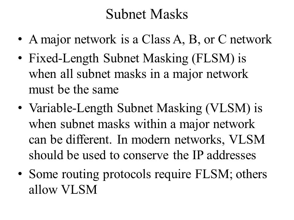 Subnet Masks A major network is a Class A, B, or C network Fixed-Length Subnet Masking (FLSM) is when all subnet masks in a major network must be the same Variable-Length Subnet Masking (VLSM) is when subnet masks within a major network can be different.