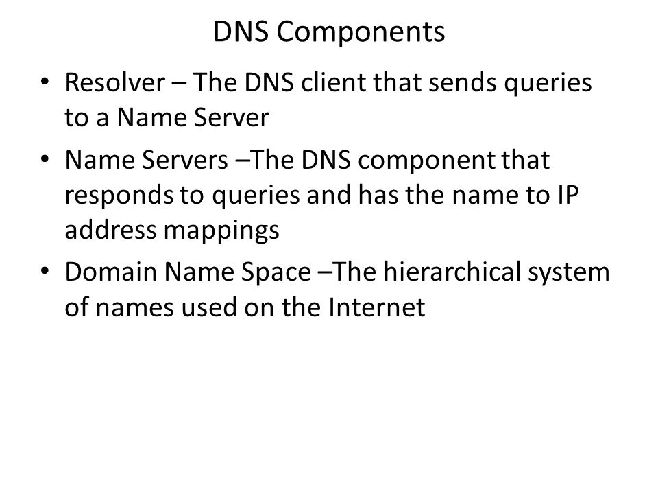 DNS Components Resolver – The DNS client that sends queries to a Name Server Name Servers –The DNS component that responds to queries and has the name to IP address mappings Domain Name Space –The hierarchical system of names used on the Internet