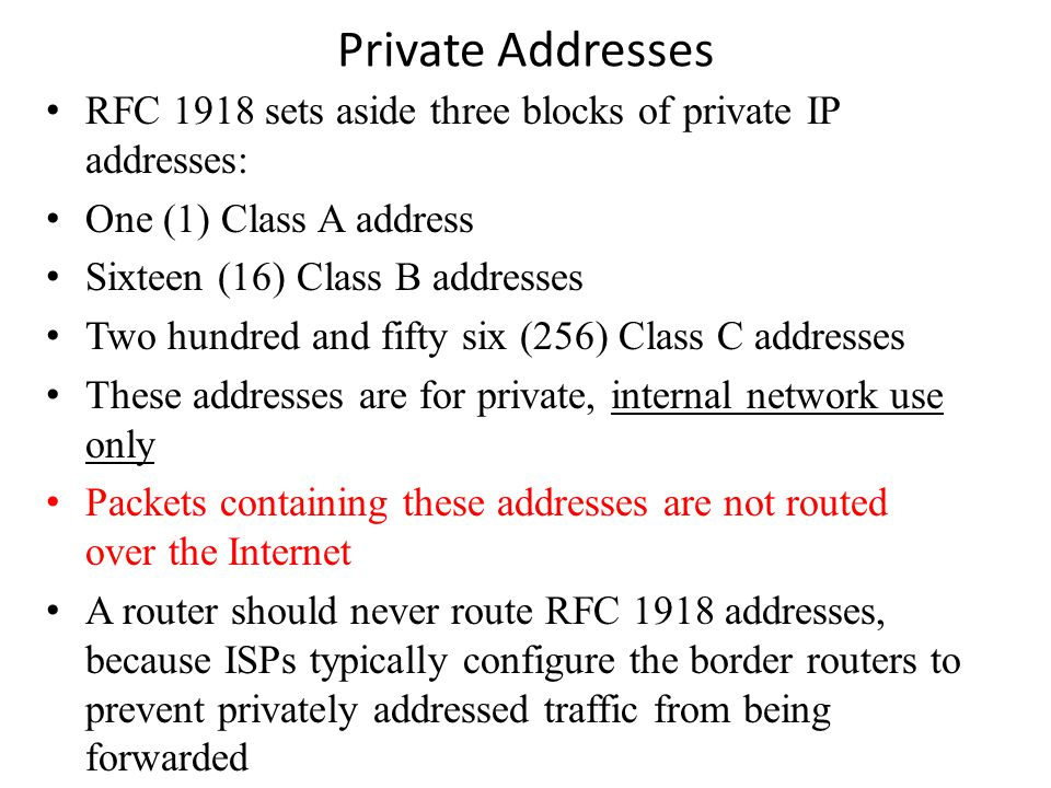 Private Addresses RFC 1918 sets aside three blocks of private IP addresses: One (1) Class A address Sixteen (16) Class B addresses Two hundred and fifty six (256) Class C addresses These addresses are for private, internal network use only Packets containing these addresses are not routed over the Internet A router should never route RFC 1918 addresses, because ISPs typically configure the border routers to prevent privately addressed traffic from being forwarded