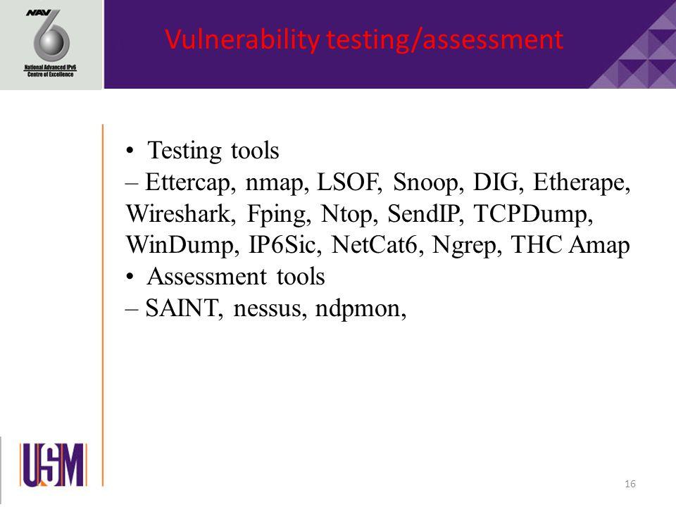 16 Testing tools – Ettercap, nmap, LSOF, Snoop, DIG, Etherape, Wireshark, Fping, Ntop, SendIP, TCPDump, WinDump, IP6Sic, NetCat6, Ngrep, THC Amap Assessment tools – SAINT, nessus, ndpmon, Vulnerability testing/assessment