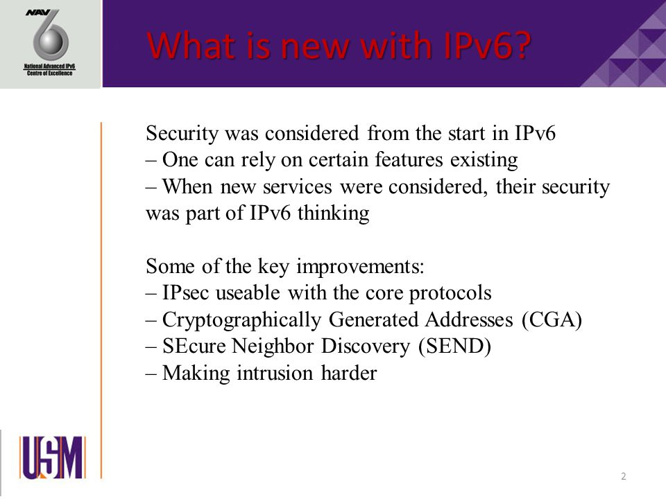 2 Security was considered from the start in IPv6 – One can rely on certain features existing – When new services were considered, their security was part of IPv6 thinking Some of the key improvements: – IPsec useable with the core protocols – Cryptographically Generated Addresses (CGA) – SEcure Neighbor Discovery (SEND) – Making intrusion harder What is new with IPv6