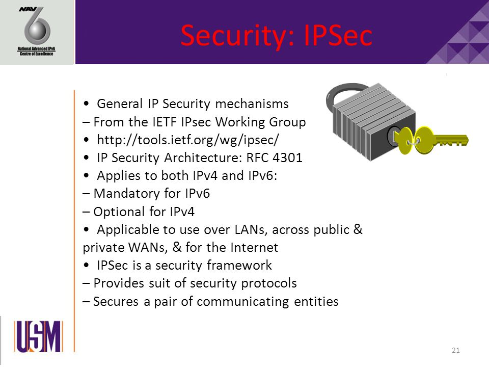 21 Security: IPSec General IP Security mechanisms – From the IETF IPsec Working Group http://tools.ietf.org/wg/ipsec/ IP Security Architecture: RFC 4301 Applies to both IPv4 and IPv6: – Mandatory for IPv6 – Optional for IPv4 Applicable to use over LANs, across public & private WANs, & for the Internet IPSec is a security framework – Provides suit of security protocols – Secures a pair of communicating entities