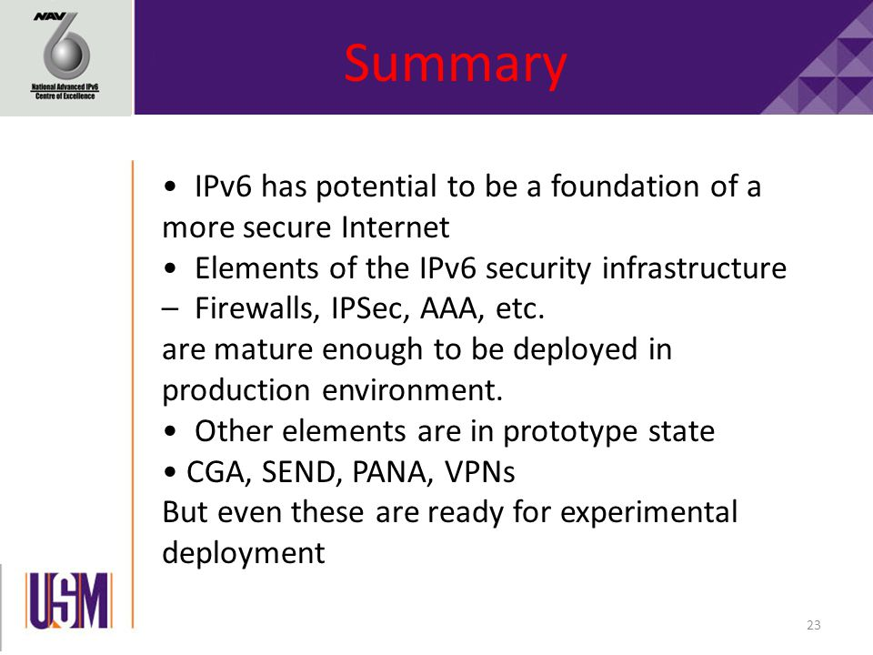 23 Summary IPv6 has potential to be a foundation of a more secure Internet Elements of the IPv6 security infrastructure – Firewalls, IPSec, AAA, etc.