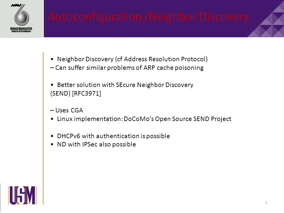 7 Autoconfiguration /Neighbor Discovery Neighbor Discovery (cf Address Resolution Protocol) – Can suffer similar problems of ARP cache poisoning Better solution with SEcure Neighbor Discovery (SEND) [RFC3971] – Uses CGA Linux implementation: DoCoMo's Open Source SEND Project DHCPv6 with authentication is possible ND with IPSec also possible