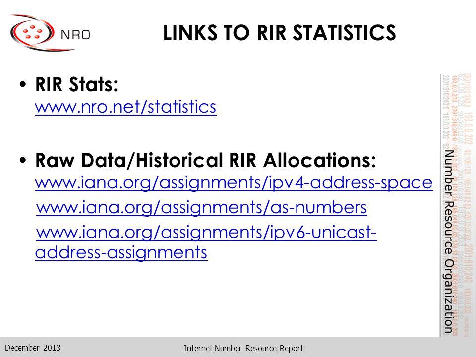LINKS TO RIR STATISTICS RIR Stats: www.nro.net/statistics Raw Data/Historical RIR Allocations: www.iana.org/assignments/ipv4-address-space www.iana.org/assignments/as-numbers www.iana.org/assignments/ipv6-unicast- address-assignments Internet Number Resource Report December 2013