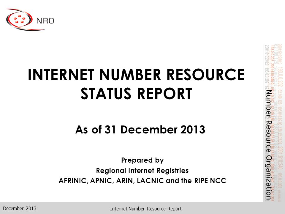 December 2013 Internet Number Resource Report INTERNET NUMBER RESOURCE STATUS REPORT As of 31 December 2013 Prepared by Regional Internet Registries AFRINIC, APNIC, ARIN, LACNIC and the RIPE NCC