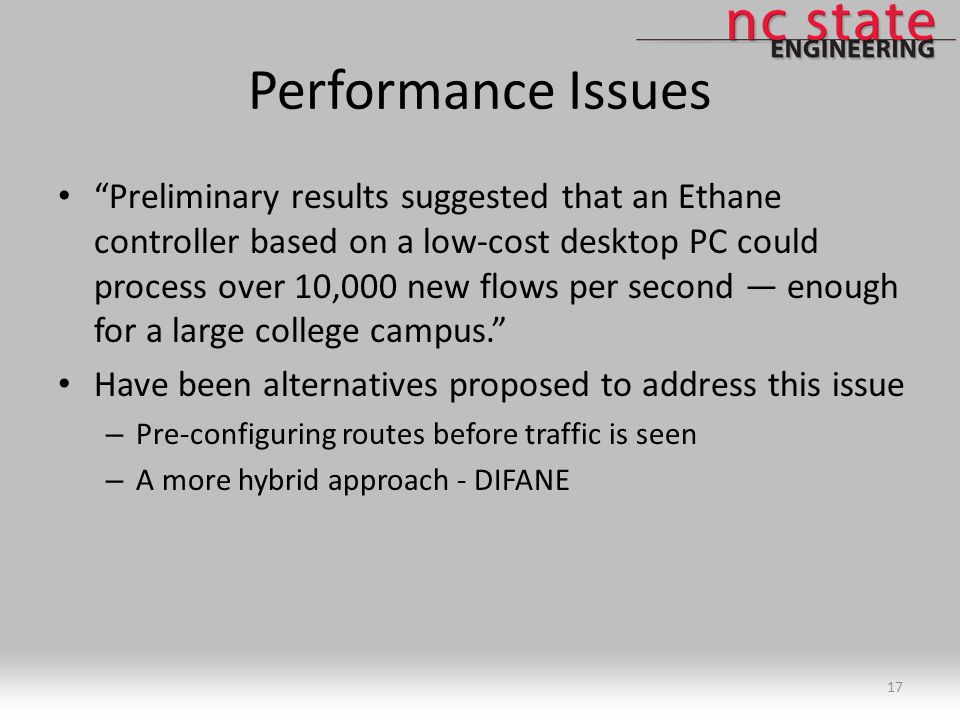 Performance Issues Preliminary results suggested that an Ethane controller based on a low-cost desktop PC could process over 10,000 new flows per second — enough for a large college campus. Have been alternatives proposed to address this issue – Pre-configuring routes before traffic is seen – A more hybrid approach - DIFANE 17