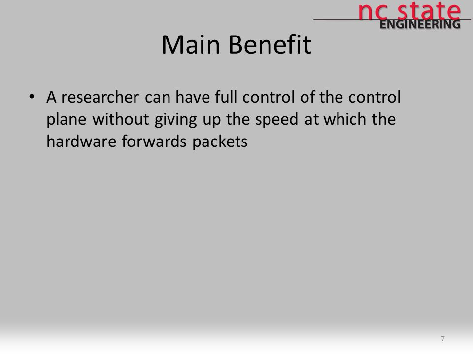 Main Benefit A researcher can have full control of the control plane without giving up the speed at which the hardware forwards packets 7