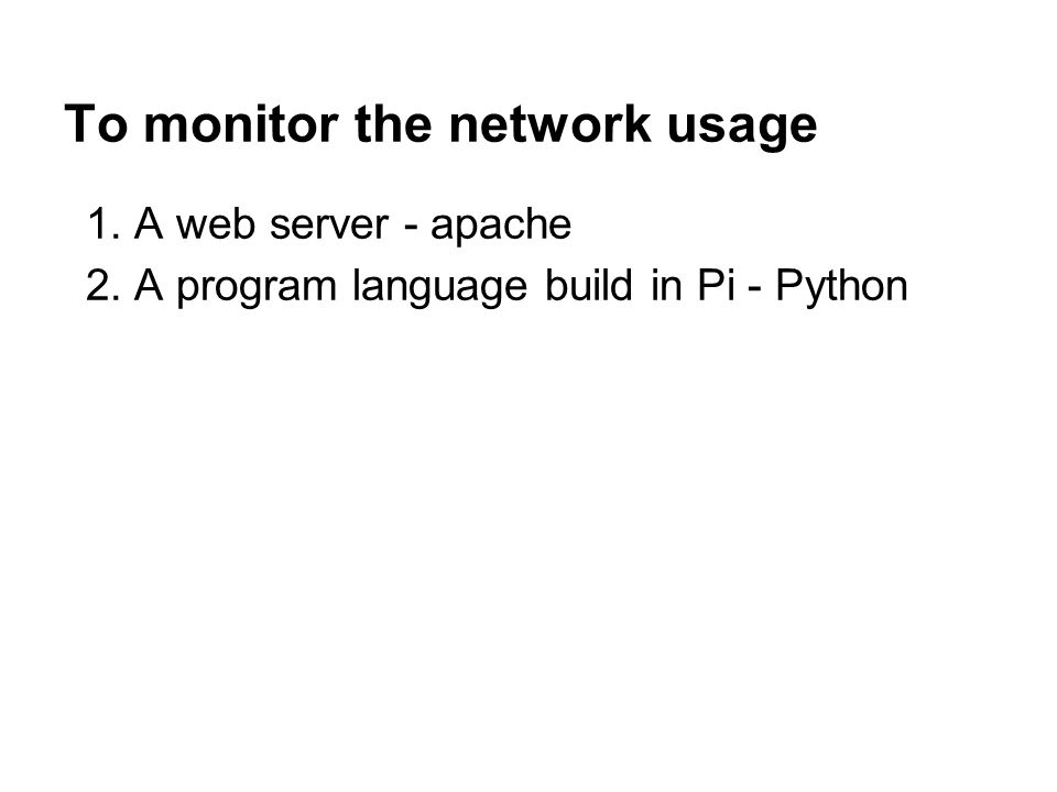 To monitor the network usage 1. A web server - apache 2. A program language build in Pi - Python