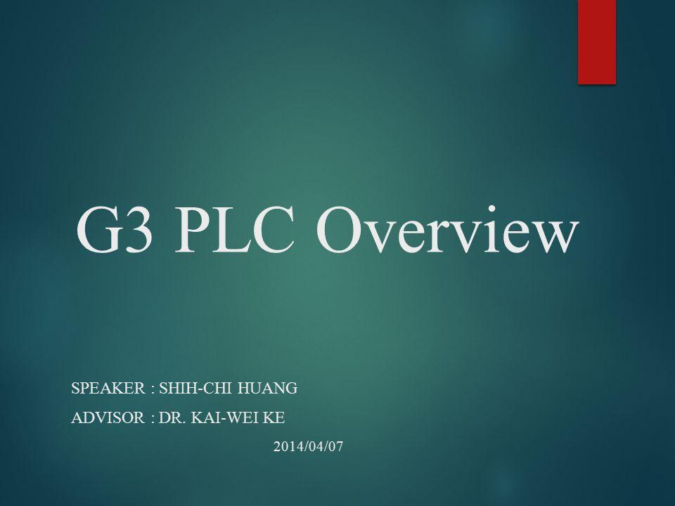G3 PLC Overview SPEAKER : SHIH-CHI HUANG ADVISOR : DR. KAI-WEI KE 2014/04/07
