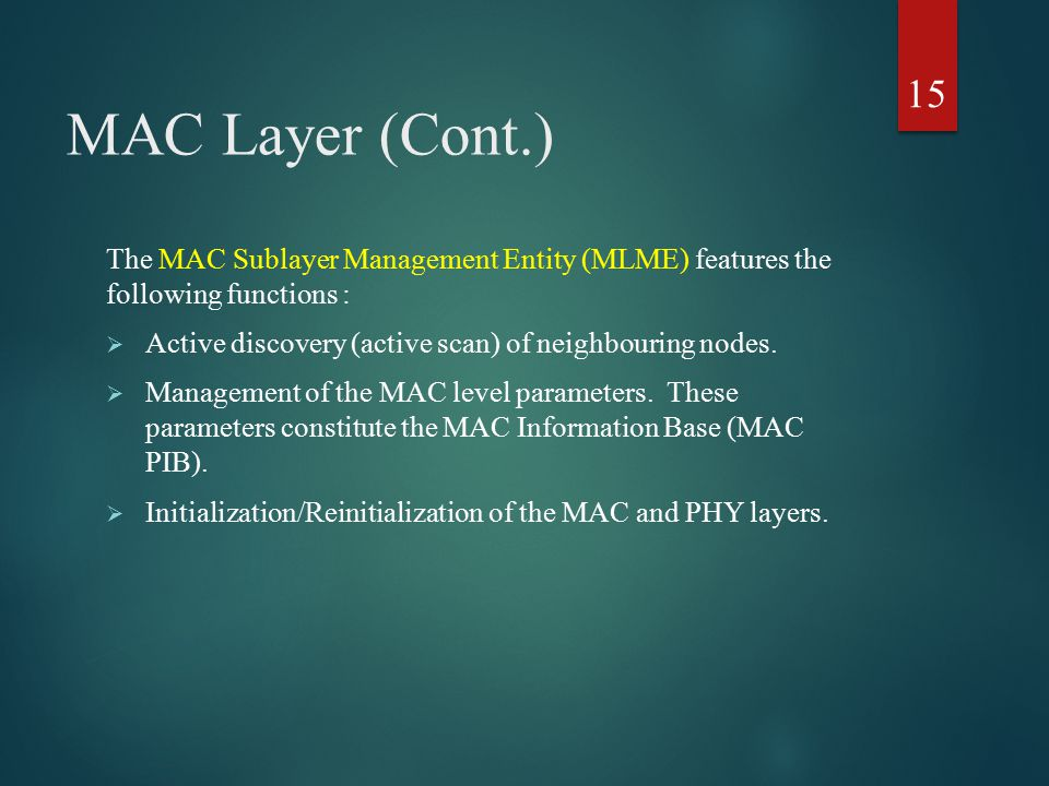 MAC Layer (Cont.) The MAC Sublayer Management Entity (MLME) features the following functions :  Active discovery (active scan) of neighbouring nodes.