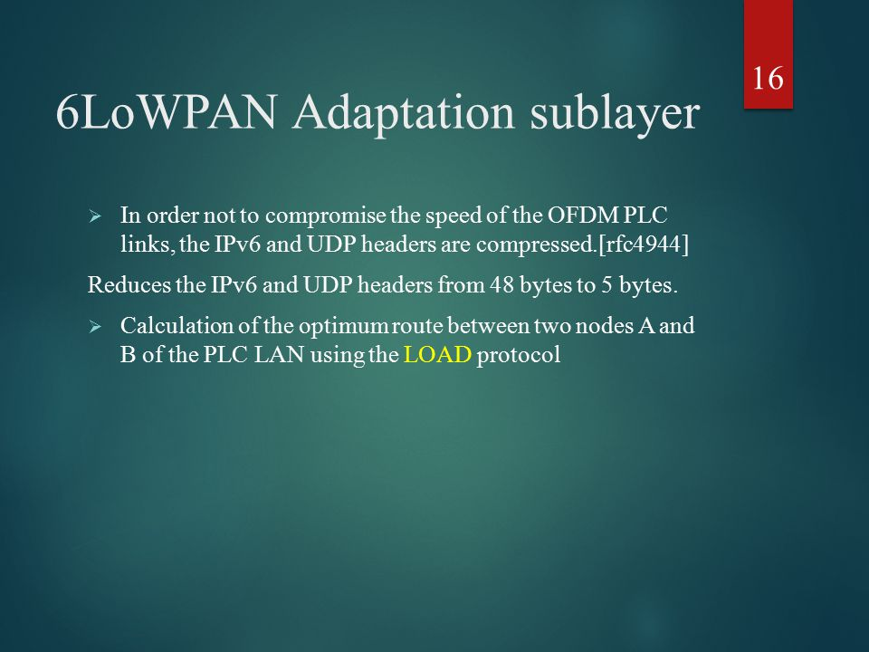 6LoWPAN Adaptation sublayer 16  In order not to compromise the speed of the OFDM PLC links, the IPv6 and UDP headers are compressed.[rfc4944] Reduces